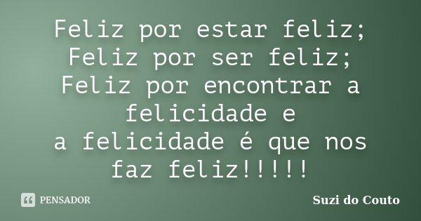Feliz por estar feliz; Feliz por ser feliz; Feliz por encontrar a felicidade e a felicidade é que nos faz feliz!!!!!... Frase de Suzi do Couto.