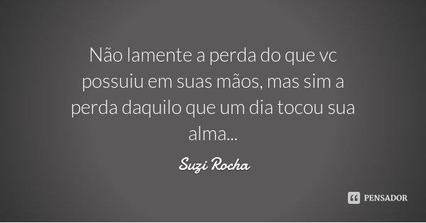 Não lamente a perda do que vc possuiu em suas mãos, mas sim a perda daquilo que um dia tocou sua alma...... Frase de Suzi Rocha.