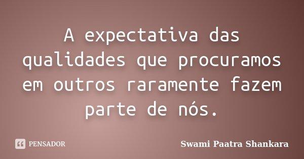 A expectativa das qualidades que procuramos em outros raramente fazem parte de nós.... Frase de Swami Paatra Shankara.
