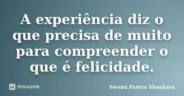 A experiência diz o que precisa de muito para compreender o que é felicidade.... Frase de Swami Paatra Shankara.