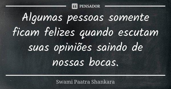 Algumas pessoas somente ficam felizes quando escutam suas opiniões saindo de nossas bocas.... Frase de Swami Paatra Shankara.