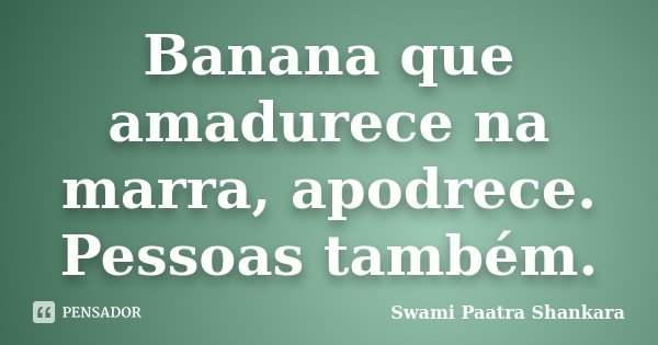 Banana que amadurece na marra, apodrece. Pessoas também.... Frase de Swami Paatra Shankara.