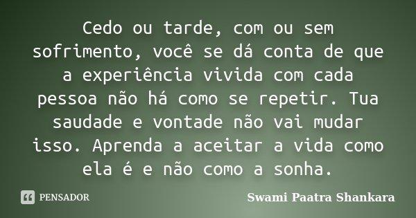 Cedo ou tarde, com ou sem sofrimento, você se dá conta de que a experiência vivida com cada pessoa não há como se repetir. Tua saudade e vontade não vai mudar i... Frase de Swami Paatra Shankara.