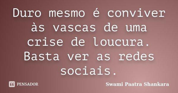 Duro mesmo é conviver às vascas de uma crise de loucura. Basta ver as redes sociais.... Frase de Swami Paatra Shankara.