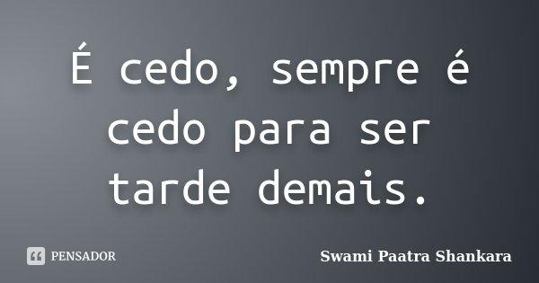 É cedo, sempre é cedo para ser tarde demais.... Frase de Swami Paatra Shankara.