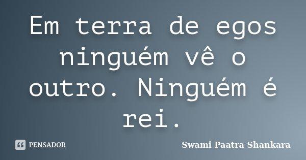 Em terra de egos ninguém vê o outro. Ninguém é rei.... Frase de Swami Paatra Shankara.