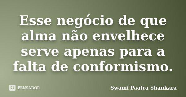 Esse negócio de que alma não envelhece serve apenas para a falta de conformismo.... Frase de Swami Paatra Shankara.