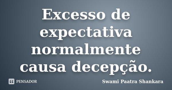 Excesso de expectativa normalmente causa decepção.... Frase de Swami Paatra Shankara.