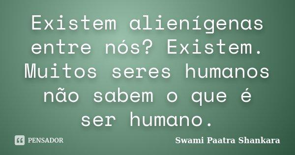 Existem alienígenas entre nós? Existem. Muitos seres humanos não sabem o que é ser humano.... Frase de Swami Paatra Shankara.