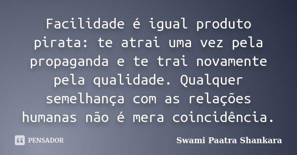 Facilidade é igual produto pirata: te atrai uma vez pela propaganda e te trai novamente pela qualidade. Qualquer semelhança com as relações humanas não é mera c... Frase de Swami Paatra Shankara.