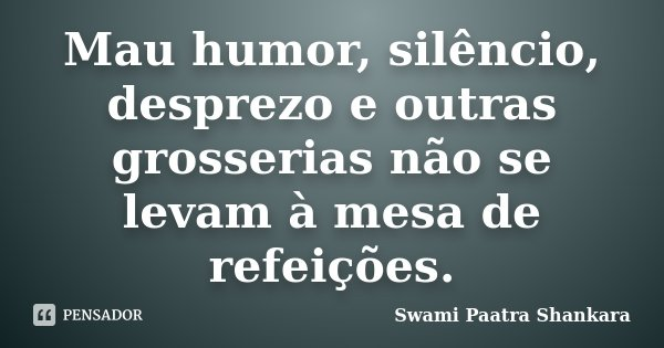 Mau humor, silêncio, desprezo e outras grosserias não se levam à mesa de refeições.... Frase de Swami Paatra Shankara.