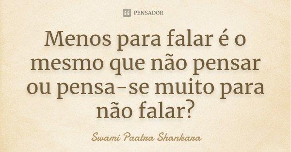 Menos para falar é o mesmo que não pensar ou pensa-se muito para não falar?... Frase de Swami Paatra Shankara.