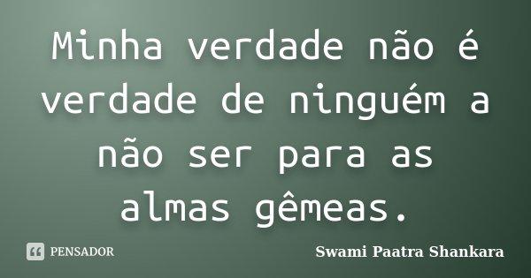 Minha verdade não é verdade de ninguém a não ser para as almas gêmeas.... Frase de Swami Paatra Shankara.