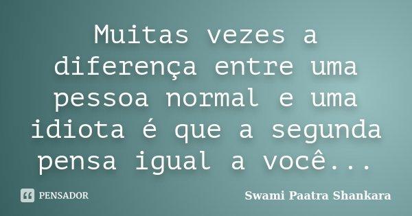 Muitas vezes a diferença entre uma pessoa normal e uma idiota é que a segunda pensa igual a você...... Frase de Swami Paatra Shankara.