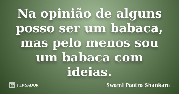 Na opinião de alguns posso ser um babaca, mas pelo menos sou um babaca com ideias.... Frase de Swami Paatra Shankara.