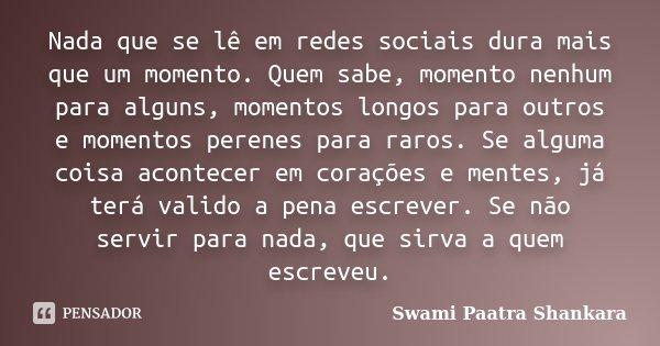 Nada que se lê em redes sociais dura mais que um momento. Quem sabe, momento nenhum para alguns, momentos longos para outros e momentos perenes para raros. Se a... Frase de Swami Paatra Shankara.