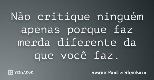 Não critique ninguém apenas porque faz merda diferente da que você faz.... Frase de Swami Paatra Shankara.