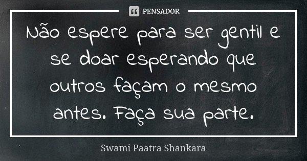 Não espere para ser gentil e se doar esperando que outros façam o mesmo antes. Faça sua parte.... Frase de Swami Paatra Shankara.
