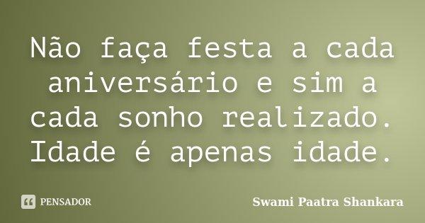 Não faça festa a cada aniversário e sim a cada sonho realizado. Idade é apenas idade.... Frase de Swami Paatra Shankara.