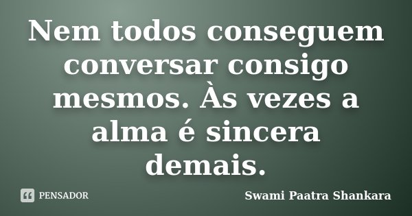 Nem todos conseguem conversar consigo mesmos. Às vezes a alma é sincera demais.... Frase de Swami Paatra Shankara.