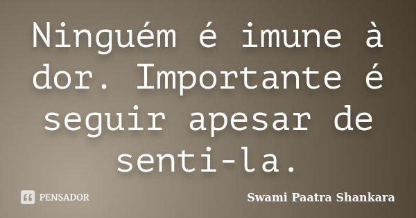 Ninguém é imune à dor. Importante é seguir apesar de senti-la.... Frase de Swami Paatra Shankara.