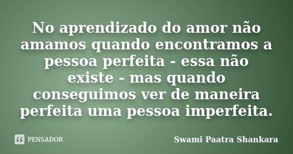 No aprendizado do amor não amamos quando encontramos a pessoa perfeita - essa não existe - mas quando conseguimos ver de maneira perfeita uma pessoa imperfeita.... Frase de Swami Paatra Shankara.