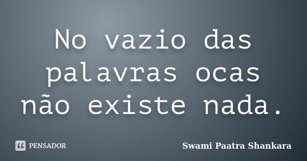 No vazio das palavras ocas não existe nada.... Frase de Swami Paatra Shankara.