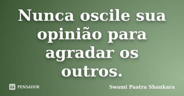 Nunca oscile sua opinião para agradar os outros.... Frase de Swami Paatra Shankara.