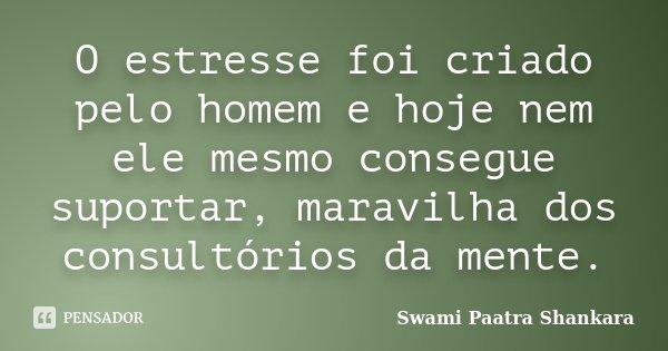 O estresse foi criado pelo homem e hoje nem ele mesmo consegue suportar, maravilha dos consultórios da mente.... Frase de Swami Paatra Shankara.
