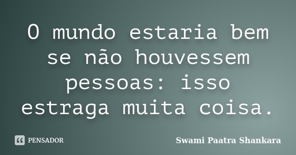 O mundo estaria bem se não houvessem pessoas: isso estraga muita coisa.... Frase de Swami Paatra Shankara.