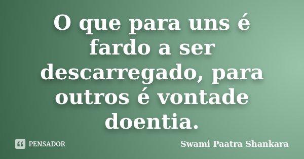 O que para uns é fardo a ser descarregado, para outros é vontade doentia.... Frase de Swami Paatra Shankara.