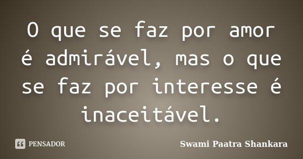 O que se faz por amor é admirável, mas o que se faz por interesse é inaceitável.... Frase de Swami Paatra Shankara.
