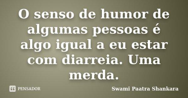 O senso de humor de algumas pessoas é algo igual a eu estar com diarreia. Uma merda.... Frase de Swami Paatra Shankara.