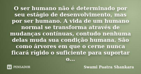 O ser humano não é determinado por seu estágio de desenvolvimento, mas por ser humano. A vida de um humano normal se transforma através de mudanças contínuas, c... Frase de Swami Paatra Shankara.