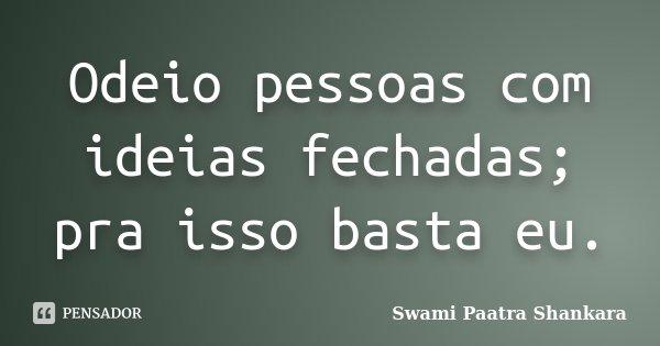 Odeio pessoas com ideias fechadas; pra isso basta eu.... Frase de Swami Paatra Shankara.
