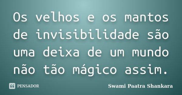 Os velhos e os mantos de invisibilidade são uma deixa de um mundo não tão mágico assim.... Frase de Swami Paatra Shankara.