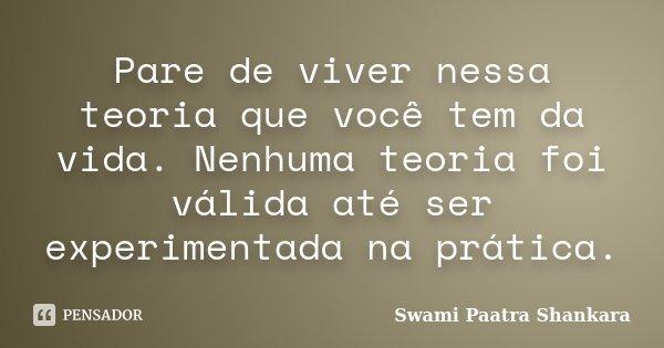 Pare de viver nessa teoria que você tem da vida. Nenhuma teoria foi válida até ser experimentada na prática.... Frase de Swami Paatra Shankara.