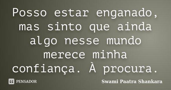 Posso estar enganado, mas sinto que ainda algo nesse mundo merece minha confiança. À procura.... Frase de Swami Paatra Shankara.