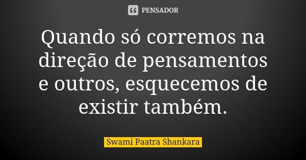 Quando só corremos na direção de pensamentos e outros, esquecemos de existir também.... Frase de Swami Paatra Shankara.
