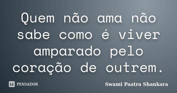 Quem não ama não sabe como é viver amparado pelo coração de outrem.... Frase de Swami Paatra Shankara.