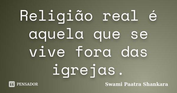 Religião real é aquela que se vive fora das igrejas.... Frase de Swami Paatra Shankara.