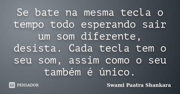 Se bate na mesma tecla o tempo todo esperando sair um som diferente, desista. Cada tecla tem o seu som, assim como o seu também é único.... Frase de Swami Paatra Shankara.