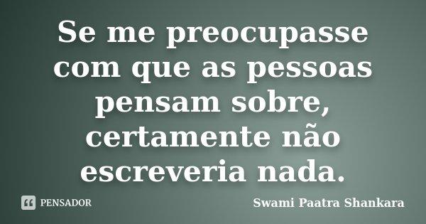 Se me preocupasse com que as pessoas pensam sobre, certamente não escreveria nada.... Frase de Swami Paatra Shankara.