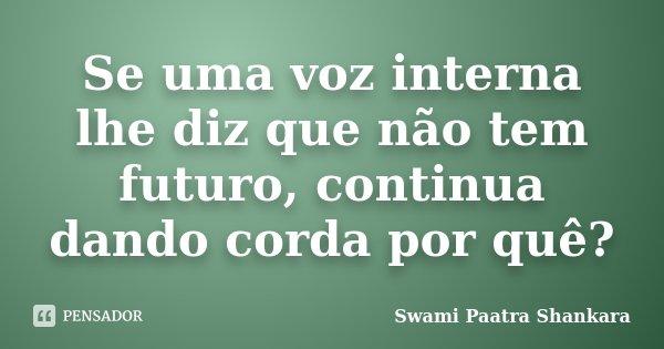 Se uma voz interna lhe diz que não tem futuro, continua dando corda por quê?... Frase de Swami Paatra Shankara.