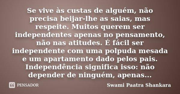 Se vive às custas de alguém, não precisa beijar-lhe as saias, mas respeite. Muitos querem ser independentes apenas no pensamento, não nas atitudes. É fácil ser ... Frase de Swami Paatra Shankara.