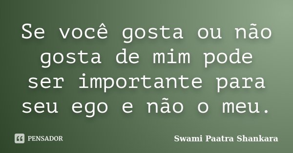 Se você gosta ou não gosta de mim pode ser importante para seu ego e não o meu.... Frase de Swami Paatra Shankara.