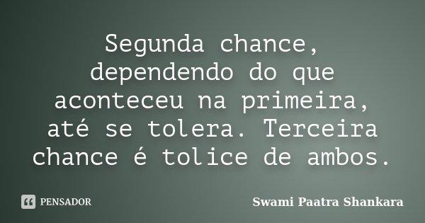 Segunda chance, dependendo do que aconteceu na primeira, até se tolera. Terceira chance é tolice de ambos.... Frase de Swami Paatra Shankara.