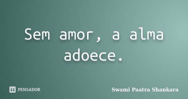 Sem amor, a alma adoece.... Frase de Swami Paatra Shankara.