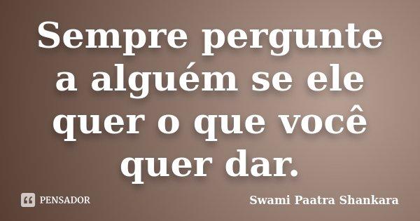 Sempre pergunte a alguém se ele quer o que você quer dar.... Frase de Swami Paatra Shankara.