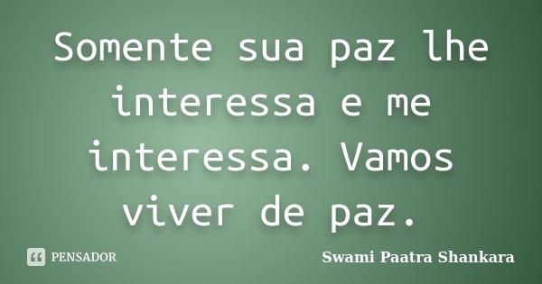 Somente sua paz lhe interessa e me interessa. Vamos viver de paz.... Frase de Swami Paatra Shankara.
